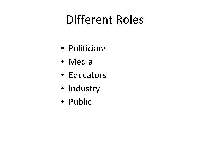 Different Roles • • • Politicians Media Educators Industry Public