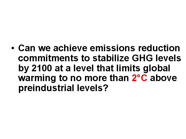 • Can we achieve emissions reduction commitments to stabilize GHG levels by 2100