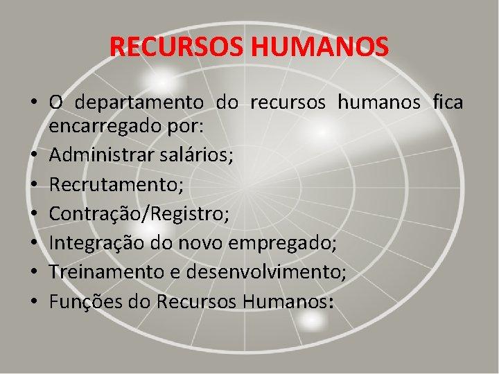 RECURSOS HUMANOS • O departamento do recursos humanos fica encarregado por: • Administrar salários;