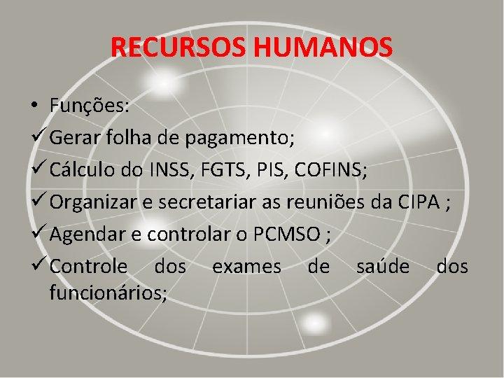 RECURSOS HUMANOS • Funções: ü Gerar folha de pagamento; ü Cálculo do INSS, FGTS,