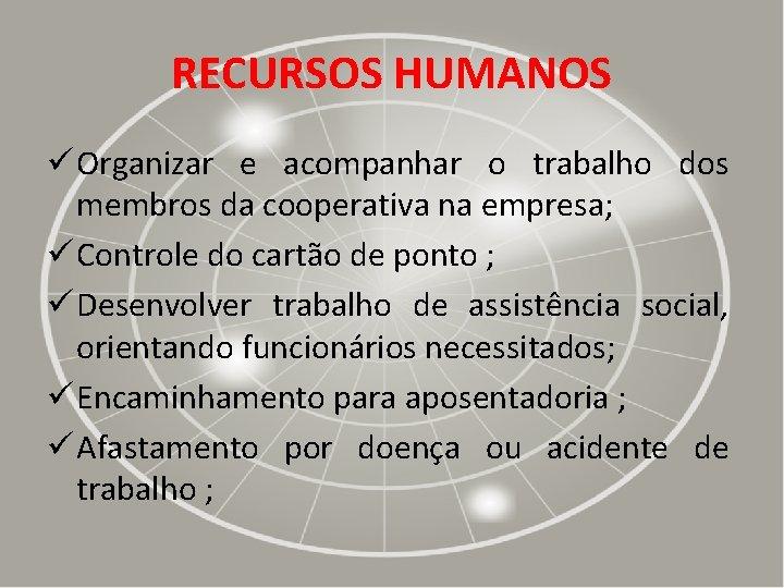 RECURSOS HUMANOS ü Organizar e acompanhar o trabalho dos membros da cooperativa na empresa;