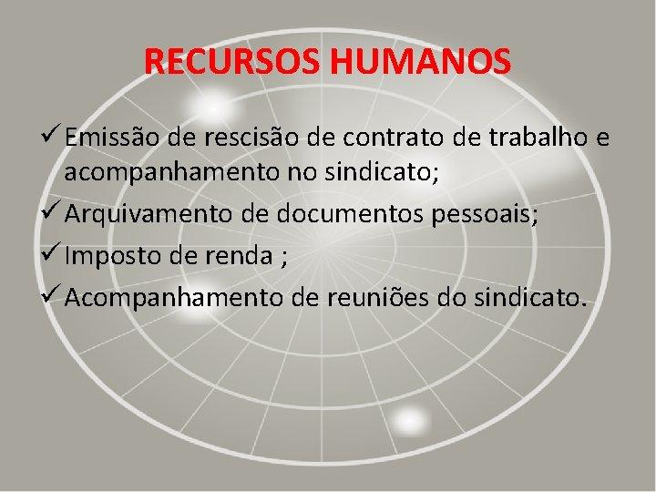 RECURSOS HUMANOS ü Emissão de rescisão de contrato de trabalho e acompanhamento no sindicato;
