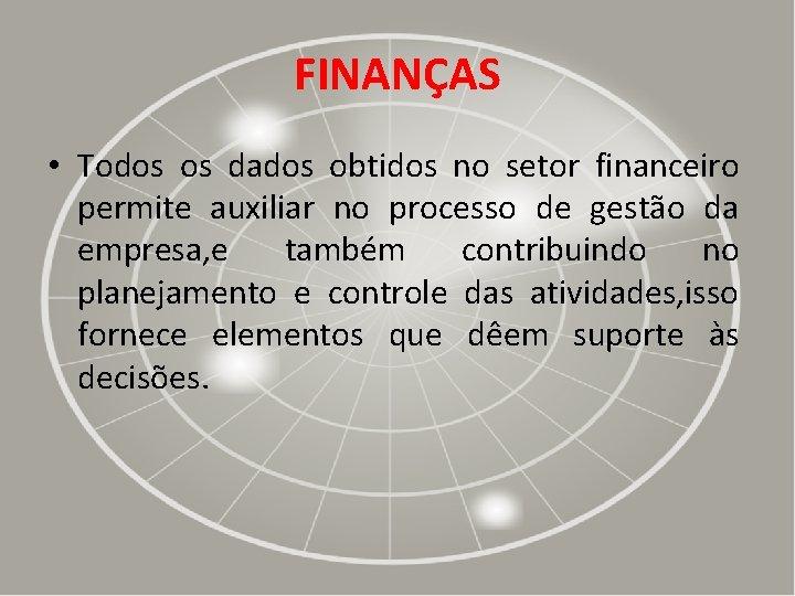 FINANÇAS • Todos os dados obtidos no setor financeiro permite auxiliar no processo de