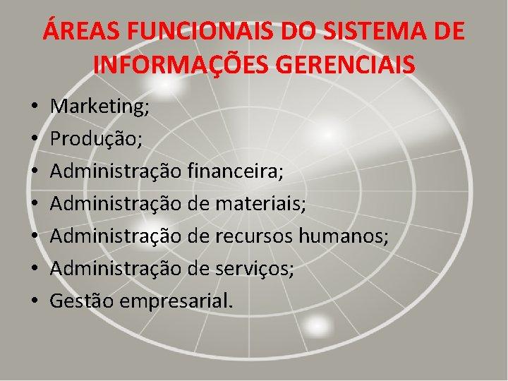 ÁREAS FUNCIONAIS DO SISTEMA DE INFORMAÇÕES GERENCIAIS • • Marketing; Produção; Administração financeira; Administração