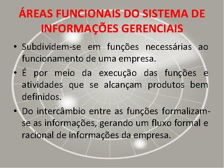 ÁREAS FUNCIONAIS DO SISTEMA DE INFORMAÇÕES GERENCIAIS • Subdividem-se em funções necessárias ao funcionamento