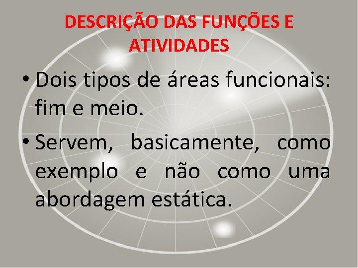 DESCRIÇÃO DAS FUNÇÕES E ATIVIDADES • Dois tipos de áreas funcionais: fim e meio.
