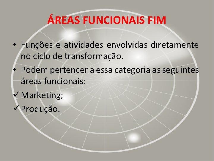 ÁREAS FUNCIONAIS FIM • Funções e atividades envolvidas diretamente no ciclo de transformação. •