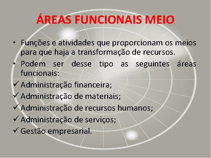 ÁREAS FUNCIONAIS MEIO • Funções e atividades que proporcionam os meios para que haja