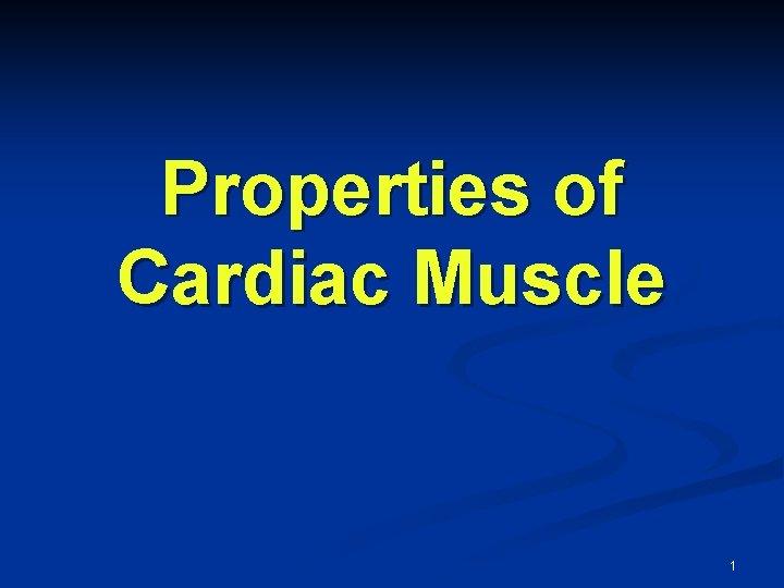 Properties of Cardiac Muscle 1