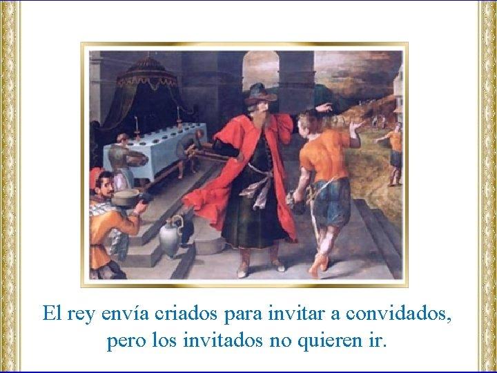 El rey envía criados para invitar a convidados, pero los invitados no quieren ir.