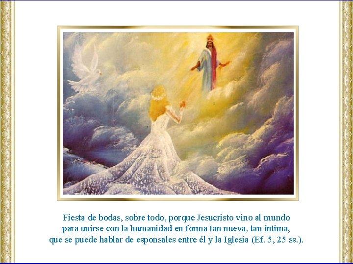 Fiesta de bodas, sobre todo, porque Jesucristo vino al mundo para unirse con la