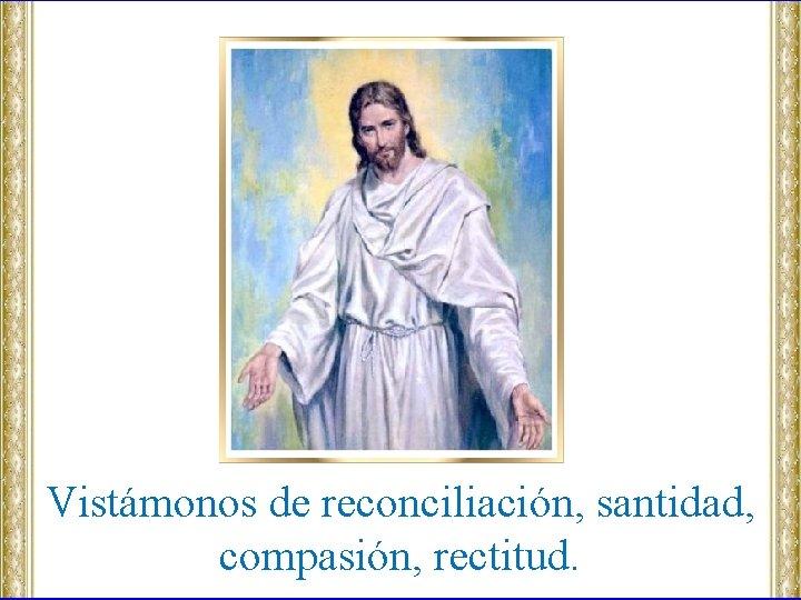 Vistámonos de reconciliación, santidad, compasión, rectitud.