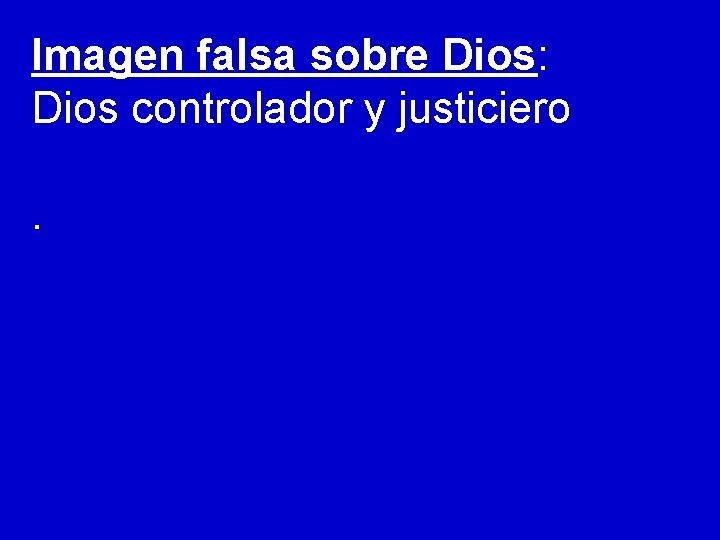 Imagen falsa sobre Dios: Dios controlador y justiciero.