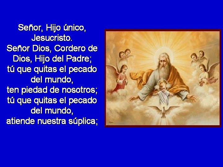 Señor, Hijo único, Jesucristo. Señor Dios, Cordero de Dios, Hijo del Padre; tú que