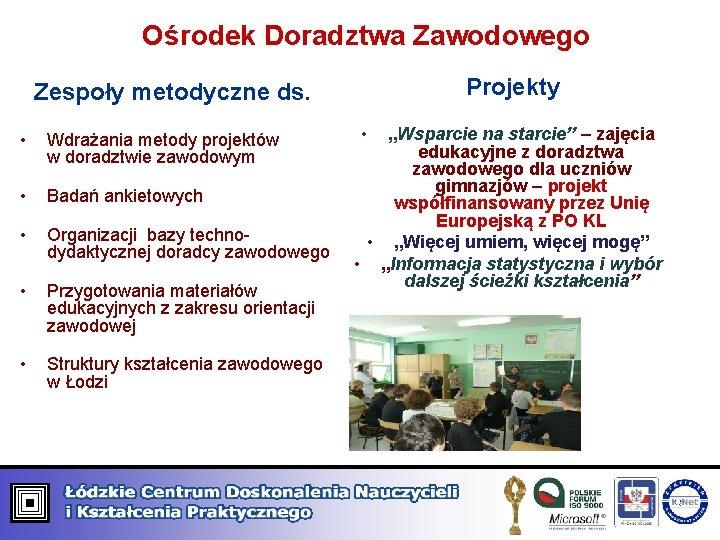 Ośrodek Doradztwa Zawodowego Projekty Zespoły metodyczne ds. • Wdrażania metody projektów w doradztwie zawodowym