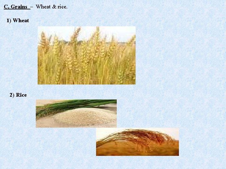 C. Grains – Wheat & rice. 1) Wheat 2) Rice