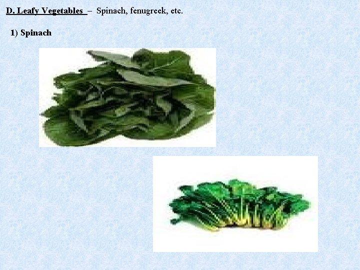 D. Leafy Vegetables – Spinach, fenugreek, etc. 1) Spinach
