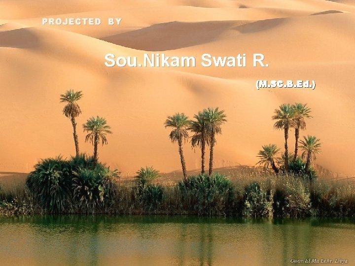 PROJECTED BY Sou. Nikam Swati R. (M. SC. B. Ed. )