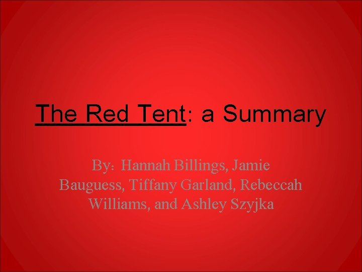 The Red Tent: a Summary By: Hannah Billings, Jamie Bauguess, Tiffany Garland, Rebeccah Williams,