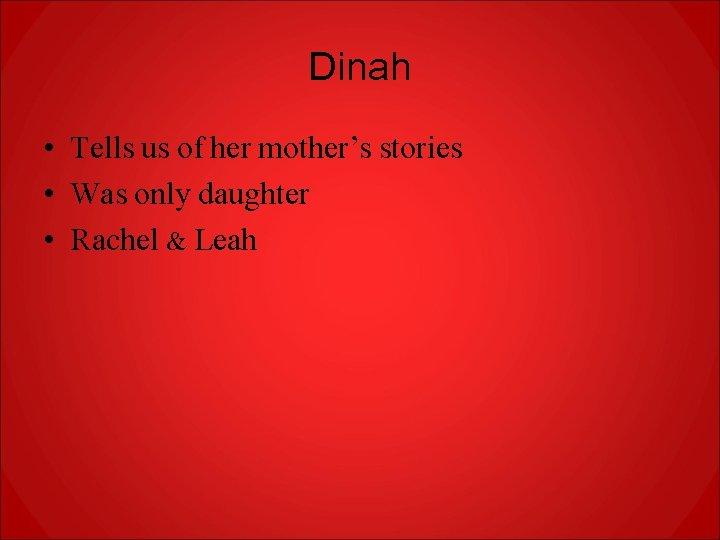 Dinah • Tells us of her mother's stories • Was only daughter • Rachel