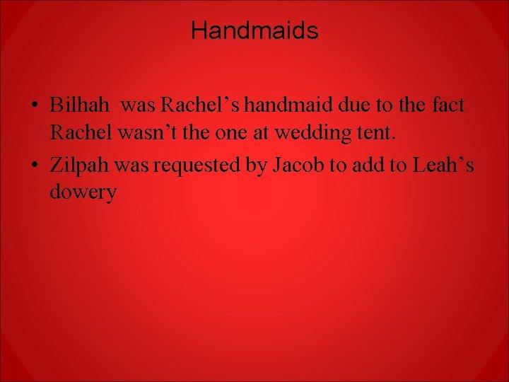 Handmaids • Bilhah was Rachel's handmaid due to the fact Rachel wasn't the one
