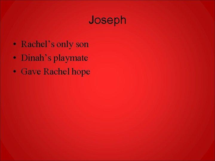 Joseph • Rachel's only son • Dinah's playmate • Gave Rachel hope