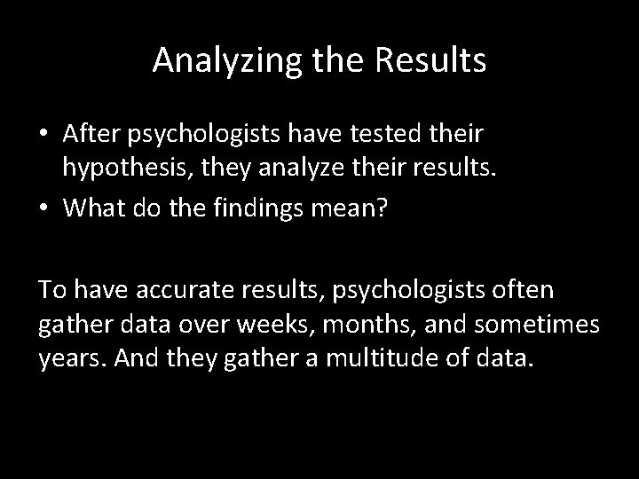 Analyzing the Results • After psychologists have tested their hypothesis, they analyze their results.