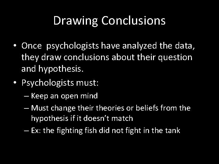 Drawing Conclusions • Once psychologists have analyzed the data, they draw conclusions about their