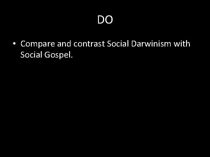 DO • Compare and contrast Social Darwinism with Social Gospel.