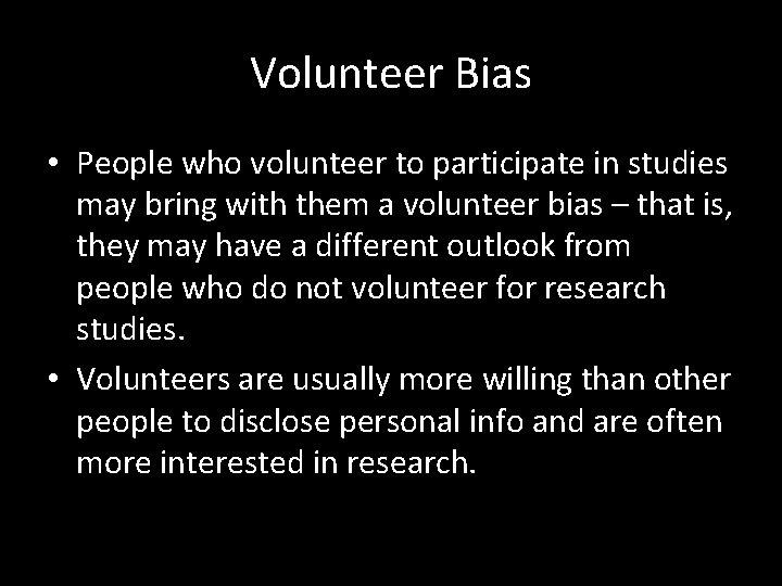 Volunteer Bias • People who volunteer to participate in studies may bring with them