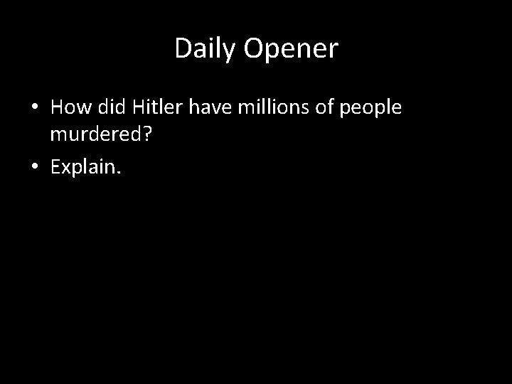 Daily Opener • How did Hitler have millions of people murdered? • Explain.
