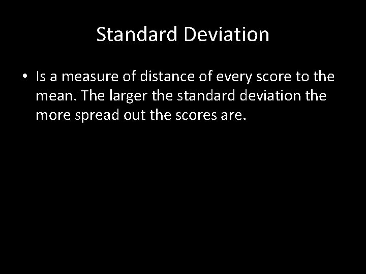 Standard Deviation • Is a measure of distance of every score to the mean.
