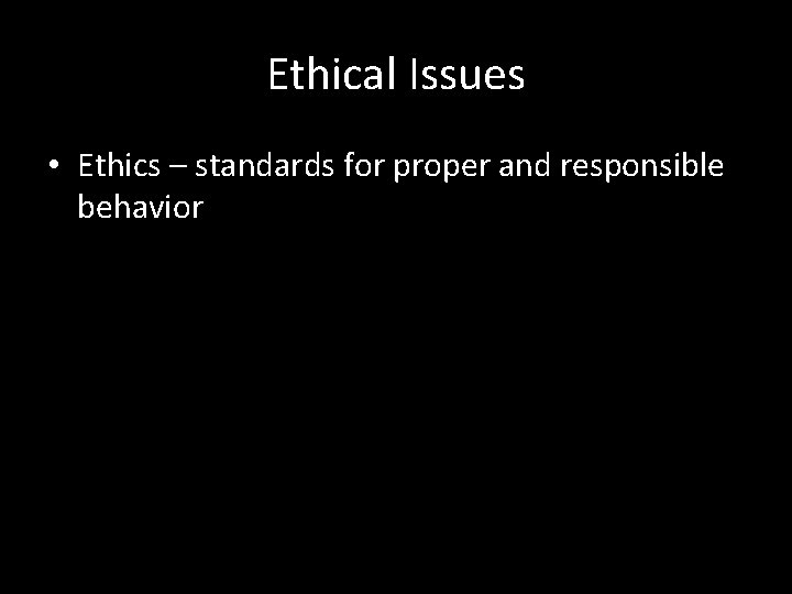 Ethical Issues • Ethics – standards for proper and responsible behavior