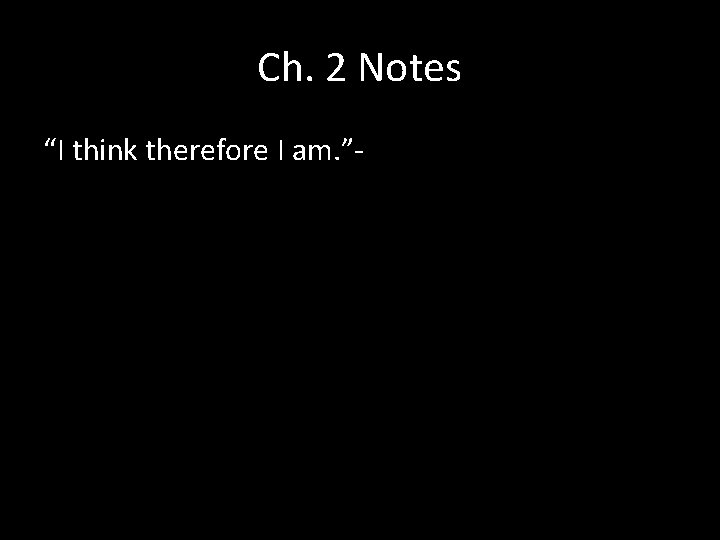 """Ch. 2 Notes """"I think therefore I am. """"-"""
