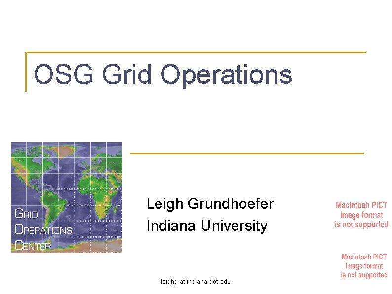 OSG Grid Operations Leigh Grundhoefer Indiana University leighg at indiana dot edu