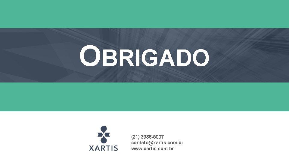 OBRIGADO (21) 3936 -8007 contato@xartis. com. br www. xartis. com. br