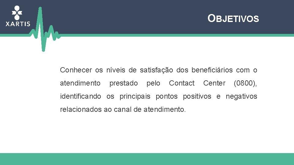 OBJETIVOS Conhecer os níveis de satisfação dos beneficiários com o atendimento prestado pelo Contact