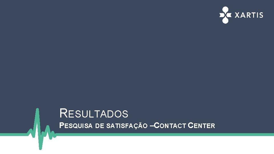 RESULTADOS PESQUISA DE SATISFAÇÃO –CONTACT CENTER