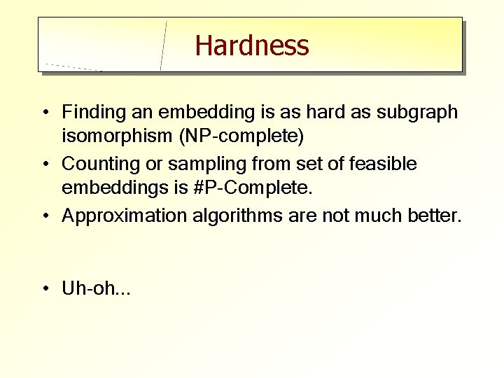 Hardness • Finding an embedding is as hard as subgraph isomorphism (NP-complete) • Counting