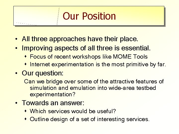 Our Position • All three approaches have their place. • Improving aspects of all