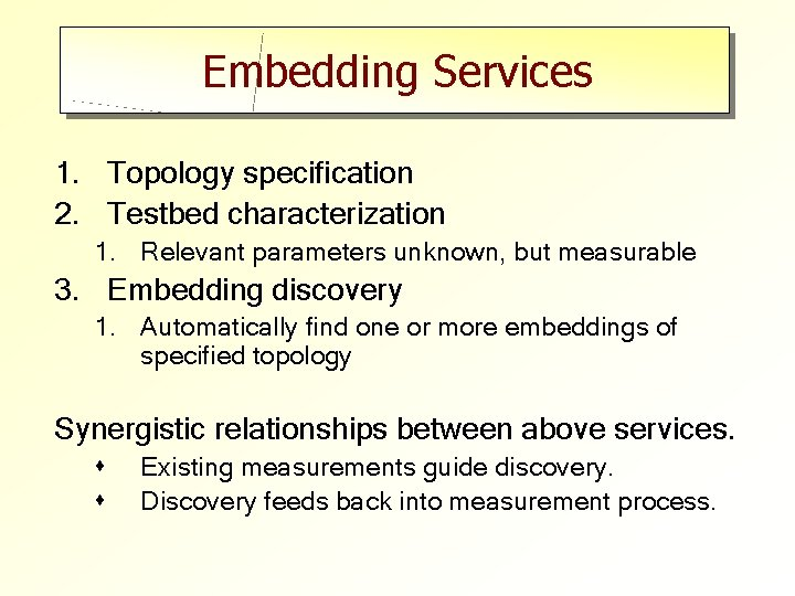 Embedding Services 1. Topology specification 2. Testbed characterization 1. Relevant parameters unknown, but measurable