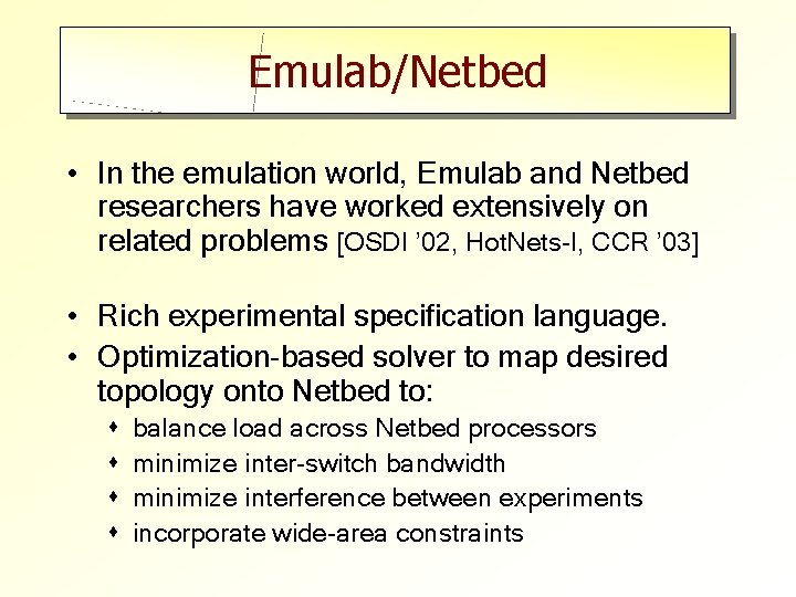 Emulab/Netbed • In the emulation world, Emulab and Netbed researchers have worked extensively on