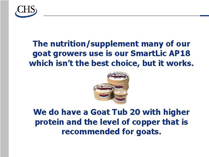 The nutrition/supplement many of our goat growers use is our Smart. Lic AP 18