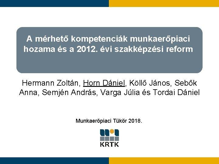 A mérhető kompetenciák munkaerőpiaci hozama és a 2012. évi szakképzési reform Hermann Zoltán, Horn