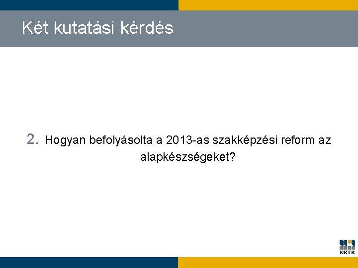 Két kutatási kérdés 2. Hogyan befolyásolta a 2013 -as szakképzési reform az alapkészségeket?