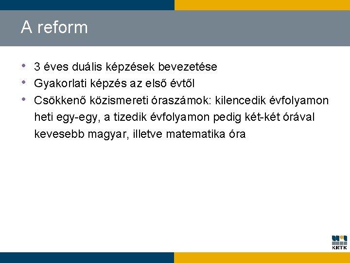 A reform • 3 éves duális képzések bevezetése • Gyakorlati képzés az első évtől