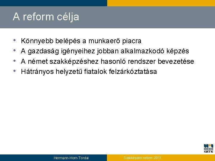 A reform célja • • Könnyebb belépés a munkaerő piacra A gazdaság igényeihez jobban