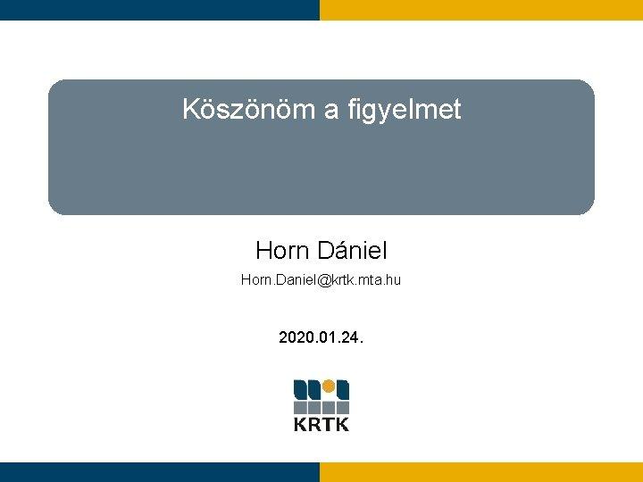 Köszönöm a figyelmet Horn Dániel Horn. Daniel@krtk. mta. hu 2020. 01. 24.