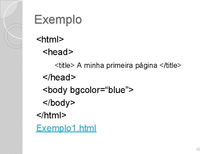 "Exemplo <html> <head> <title> A minha primeira página </title> </head> <body bgcolor=""blue""> </body> </html>"