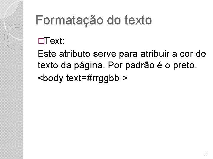 Formatação do texto �Text: Este atributo serve para atribuir a cor do texto da